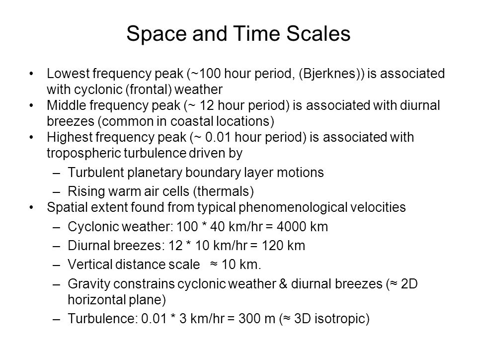 Space and Time Scales Lowest frequency peak (~100 hour period, (Bjerknes)) is associated with cyclonic (frontal) weather.