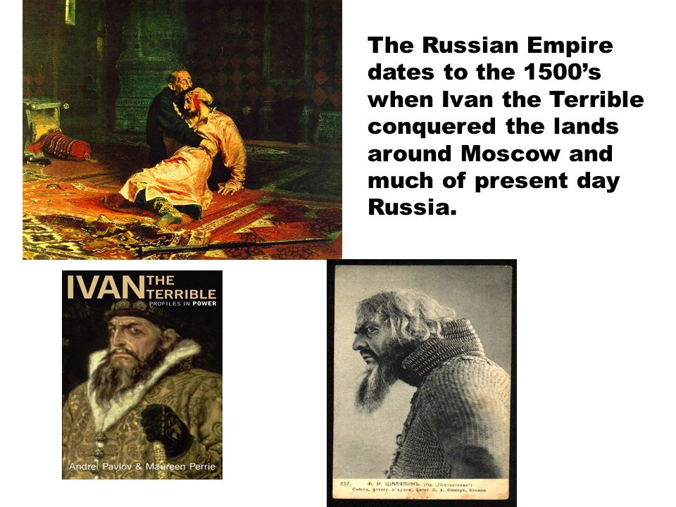 The Russian Empire dates to the 1500's when Ivan the Terrible conquered the lands around Moscow and much of present day Russia.