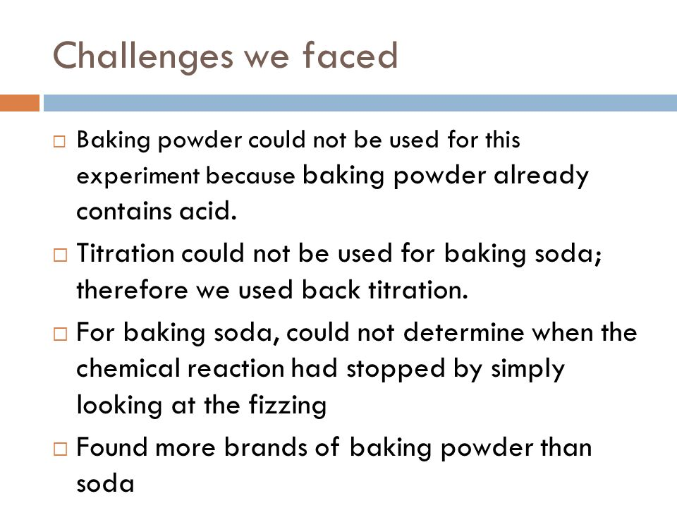 Challenges we faced Baking powder could not be used for this experiment because baking powder already contains acid.