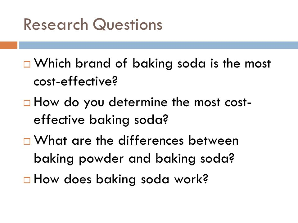 Research Questions Which brand of baking soda is the most cost-effective How do you determine the most cost- effective baking soda