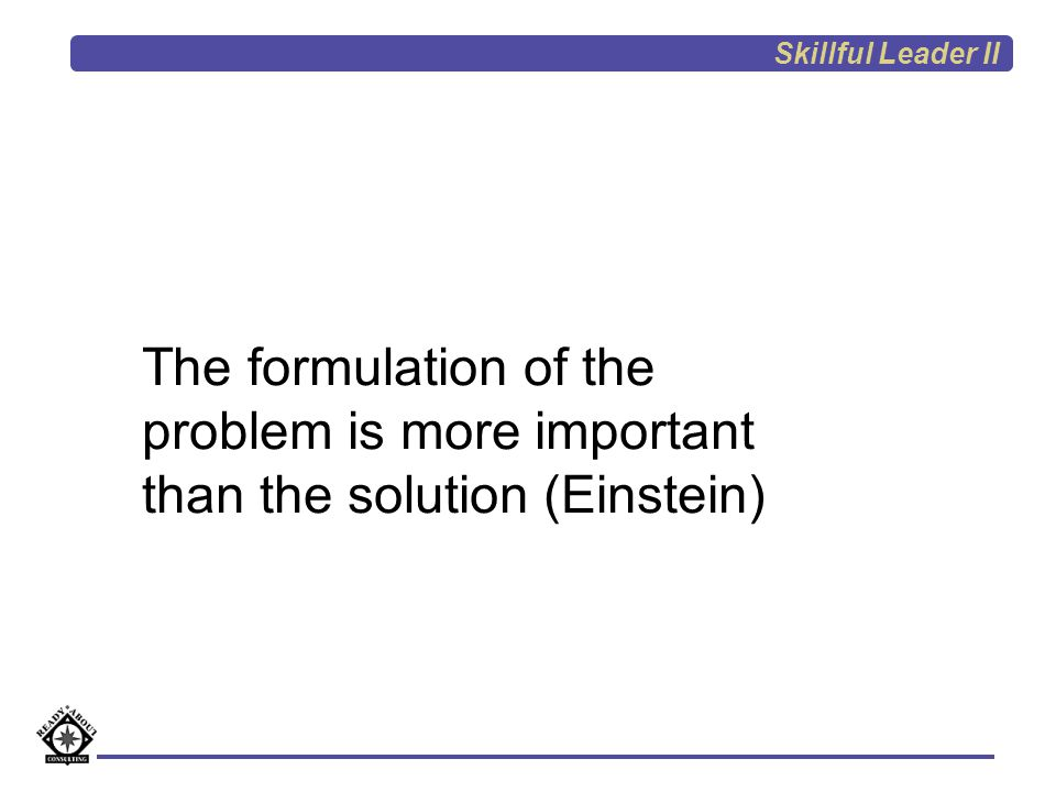 Skillful Leader II The formulation of the problem is more important than the solution (Einstein)