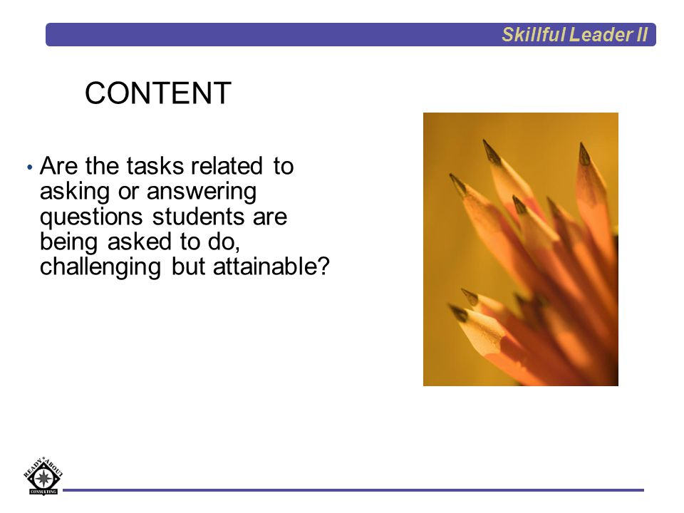 Skillful Leader II CONTENT. Are the tasks related to asking or answering questions students are being asked to do, challenging but attainable