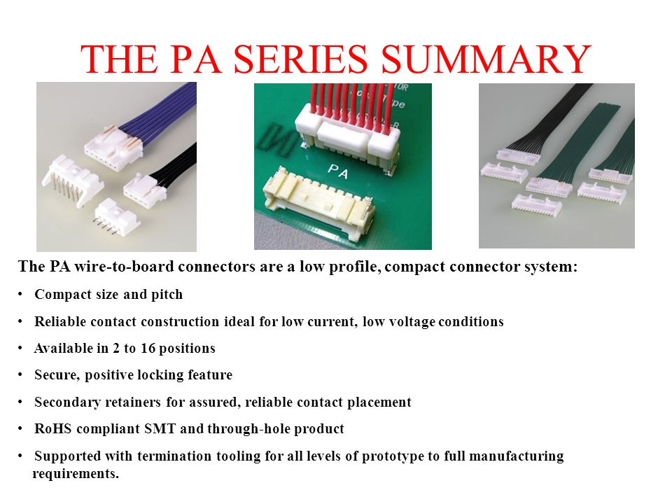 THE PA SERIES SUMMARY The PA wire-to-board connectors are a low profile, compact connector system: Compact size and pitch.