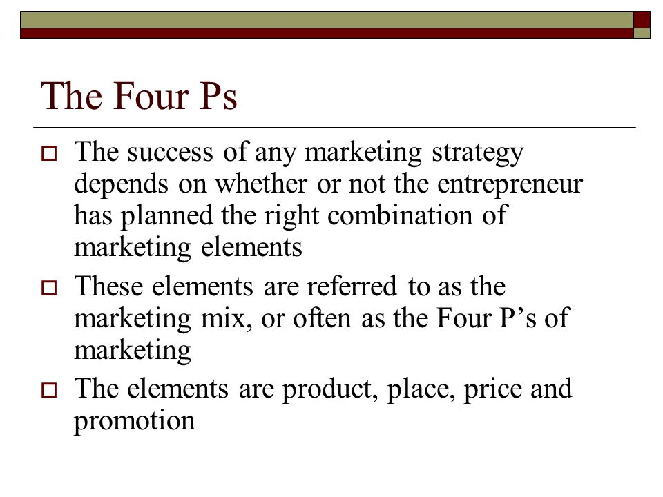 The Four Ps The success of any marketing strategy depends on whether or not the entrepreneur has planned the right combination of marketing elements.
