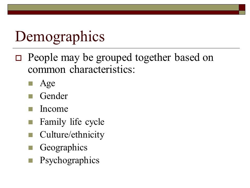 Demographics People may be grouped together based on common characteristics: Age. Gender. Income.