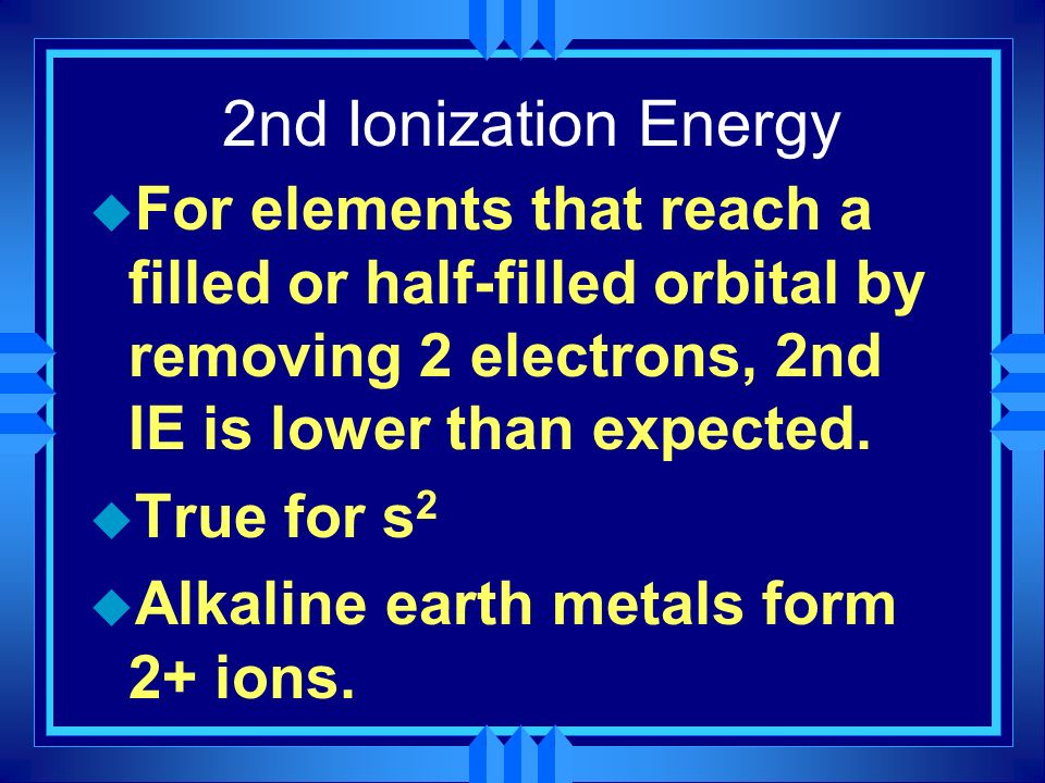 2nd Ionization Energy For elements that reach a filled or half-filled orbital by removing 2 electrons, 2nd IE is lower than expected.