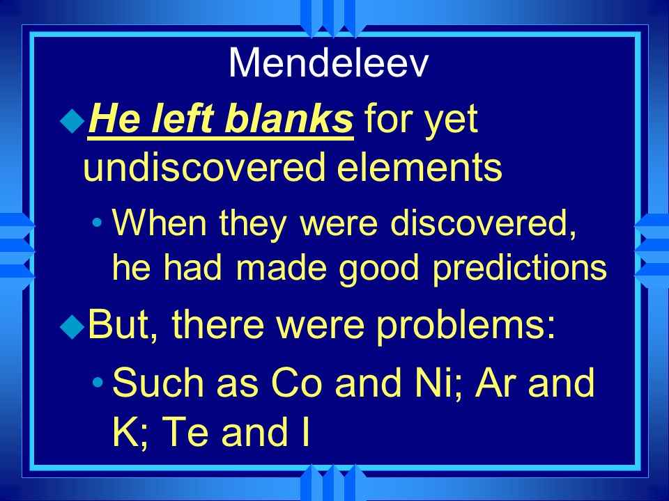 He left blanks for yet undiscovered elements