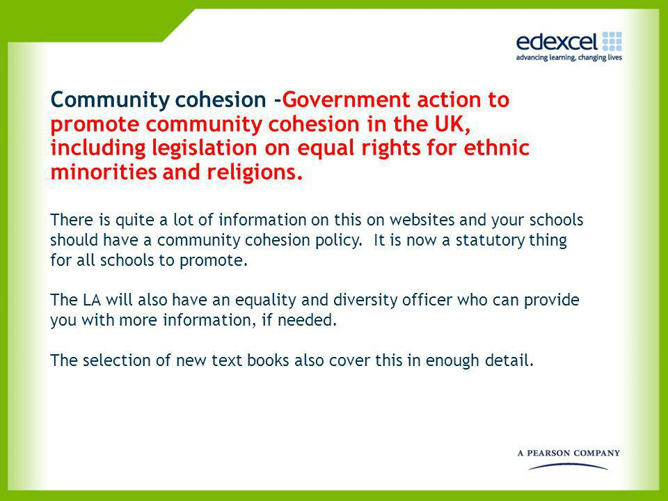 Community cohesion -Government action to promote community cohesion in the UK, including legislation on equal rights for ethnic minorities and religions.