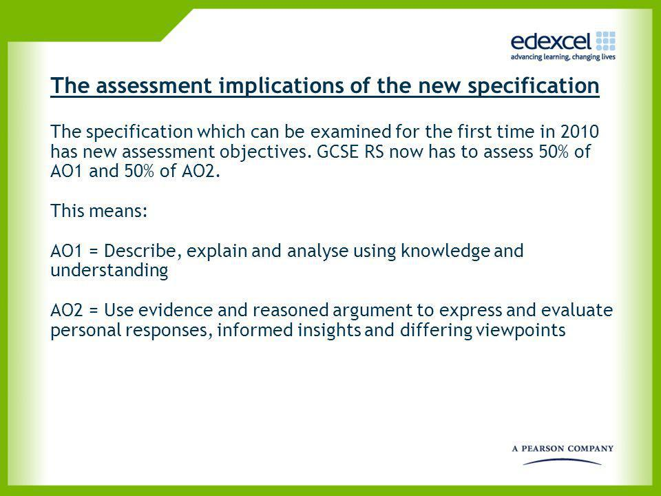 The assessment implications of the new specification The specification which can be examined for the first time in 2010 has new assessment objectives. GCSE RS now has to assess 50% of AO1 and 50% of AO2. This means: AO1 = Describe, explain and analyse using knowledge and understanding AO2 = Use evidence and reasoned argument to express and evaluate personal responses, informed insights and differing viewpoints