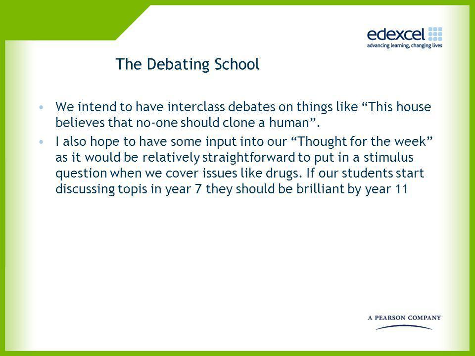 The Debating School We intend to have interclass debates on things like This house believes that no-one should clone a human .