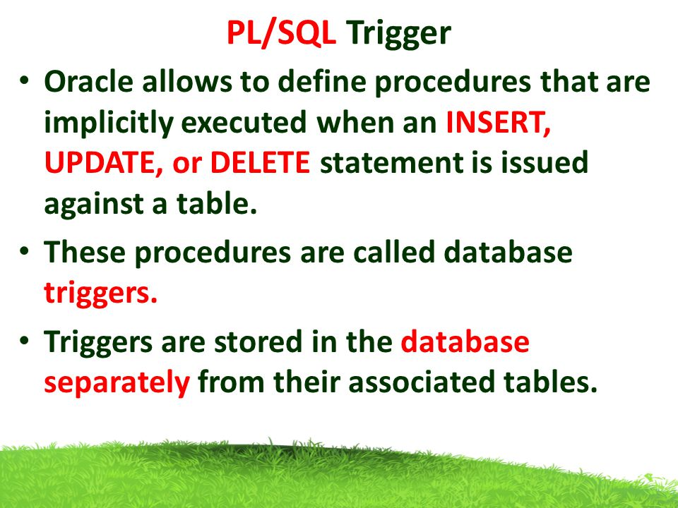 PL/SQL Trigger Oracle allows to define procedures that are implicitly executed when an INSERT, UPDATE, or DELETE statement is issued against a table.