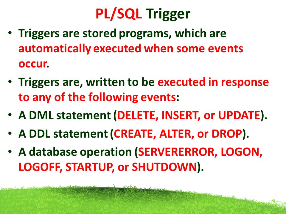 PL/SQL Trigger Triggers are stored programs, which are automatically executed when some events occur.