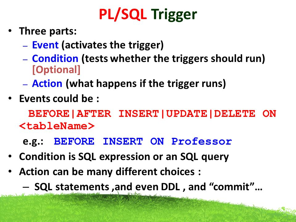PL/SQL Trigger Three parts: Event (activates the trigger)