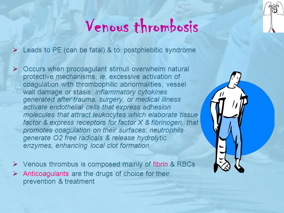 Venous thrombosis Leads to PE (can be fatal) & to postphlebitic syndrome.