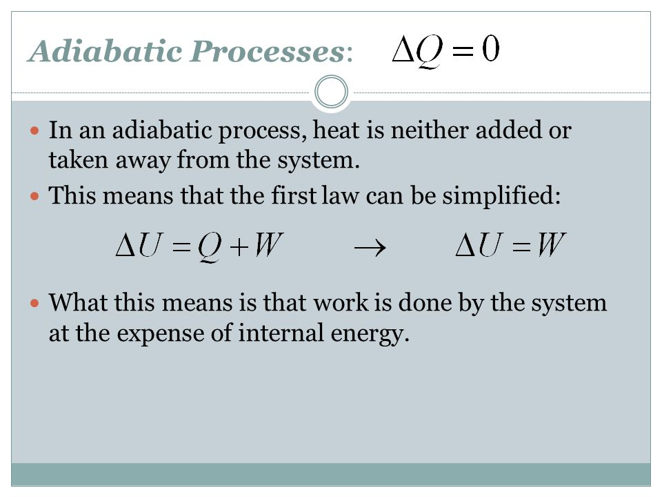 Adiabatic Processes: In an adiabatic process, heat is neither added or taken away from the system. This means that the first law can be simplified: