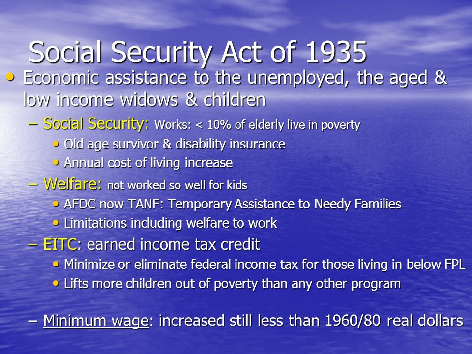 Social Security Act of 1935 Economic assistance to the unemployed, the aged & low income widows & children.
