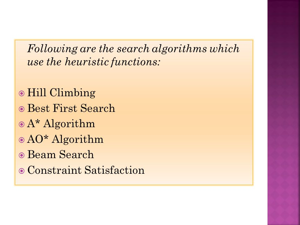 Following are the search algorithms which use the heuristic functions: