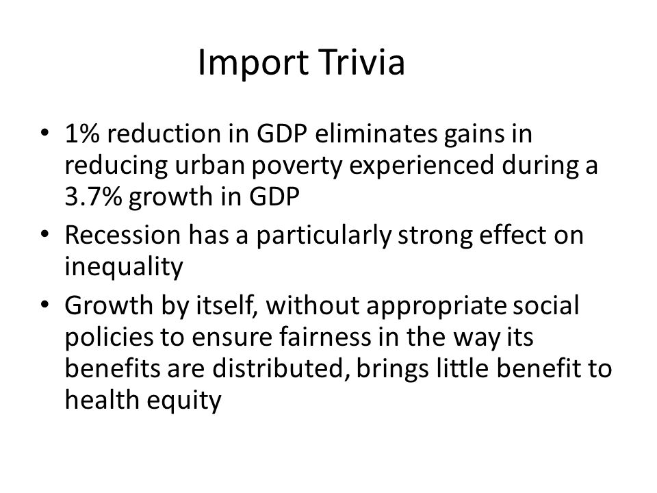 Import Trivia 1% reduction in GDP eliminates gains in reducing urban poverty experienced during a 3.7% growth in GDP.