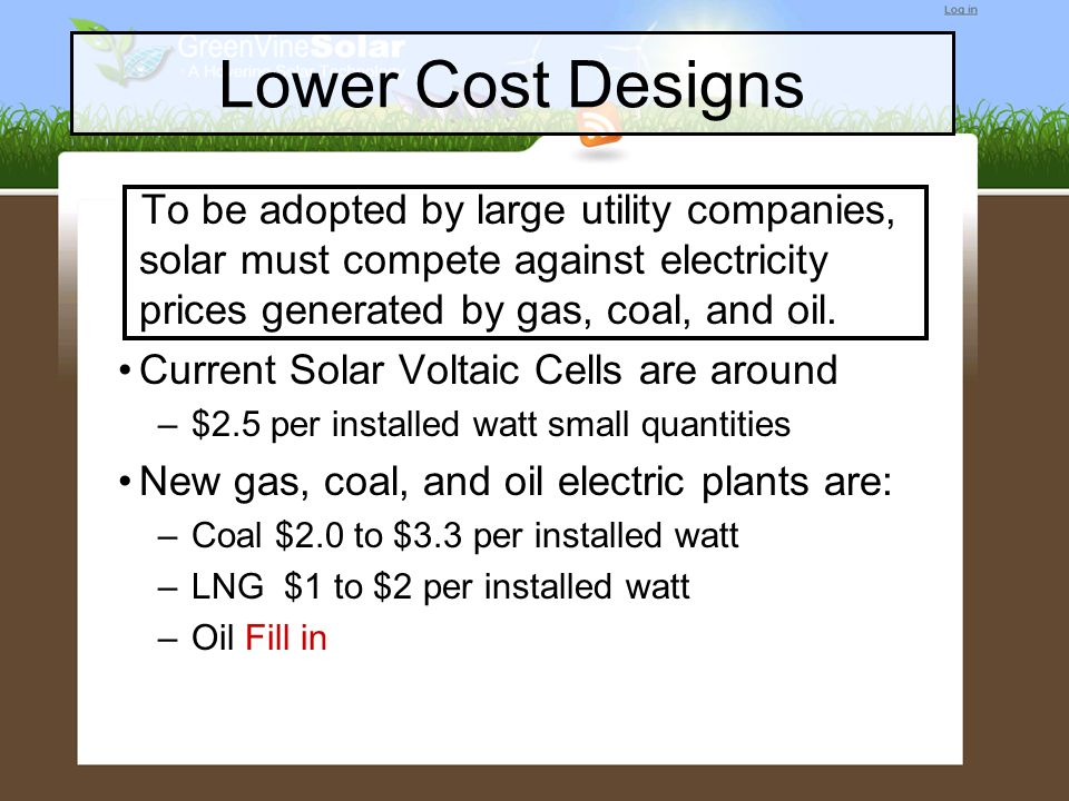 Lower Cost Designs To be adopted by large utility companies, solar must compete against electricity prices generated by gas, coal, and oil.