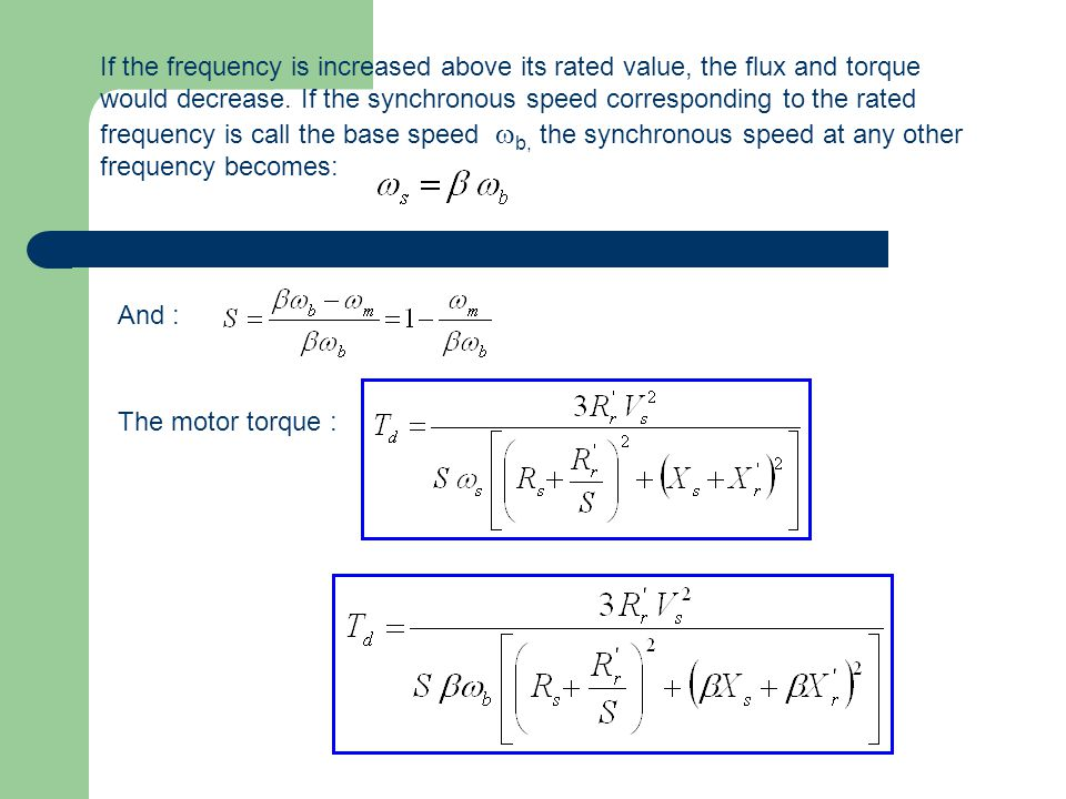 If the frequency is increased above its rated value, the flux and torque would decrease. If the synchronous speed corresponding to the rated frequency is call the base speed wb, the synchronous speed at any other frequency becomes: