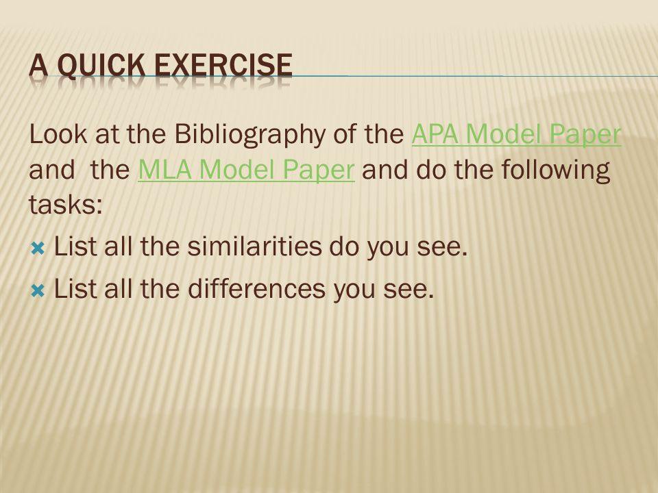 A quick exercise Look at the Bibliography of the APA Model Paper and the MLA Model Paper and do the following tasks: