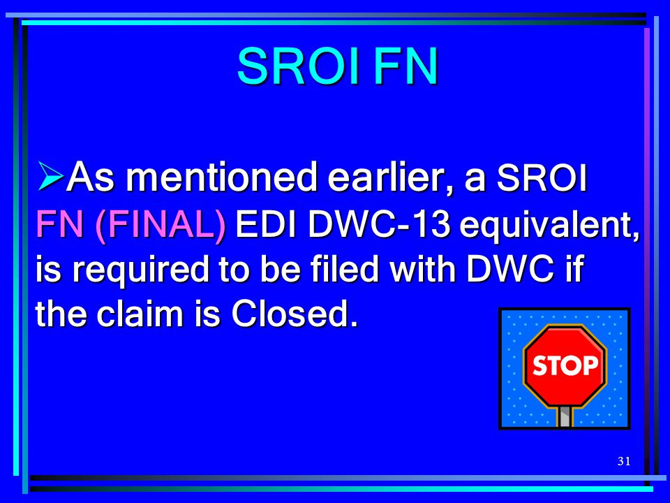 SROI FN As mentioned earlier, a SROI FN (FINAL) EDI DWC-13 equivalent, is required to be filed with DWC if the claim is Closed.