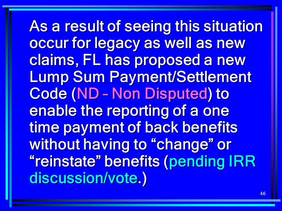 As a result of seeing this situation occur for legacy as well as new claims, FL has proposed a new Lump Sum Payment/Settlement Code (ND – Non Disputed) to enable the reporting of a one time payment of back benefits without having to change or reinstate benefits (pending IRR discussion/vote.)