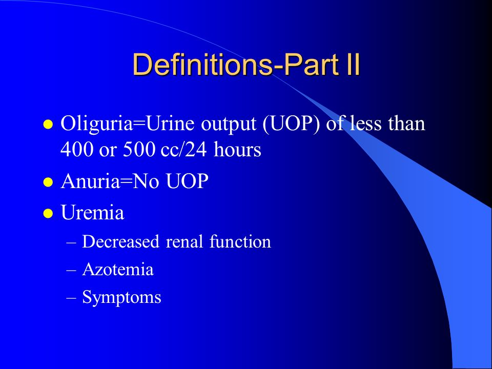 Definitions-Part II Oliguria=Urine output (UOP) of less than 400 or 500 cc/24 hours. Anuria=No UOP.