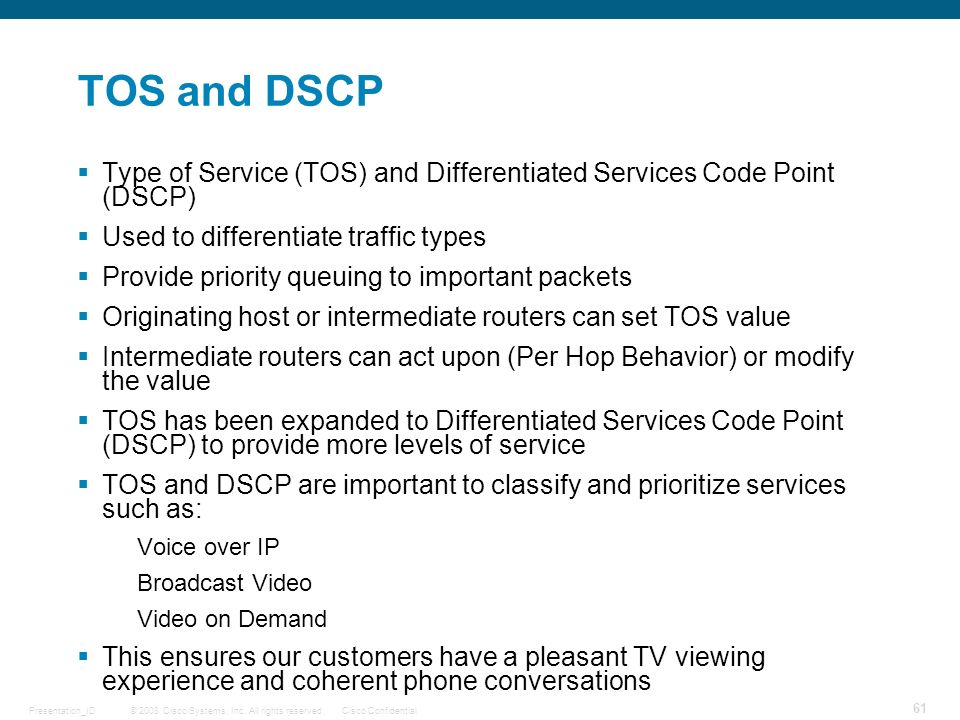 TOS and DSCP Type of Service (TOS) and Differentiated Services Code Point (DSCP) Used to differentiate traffic types.