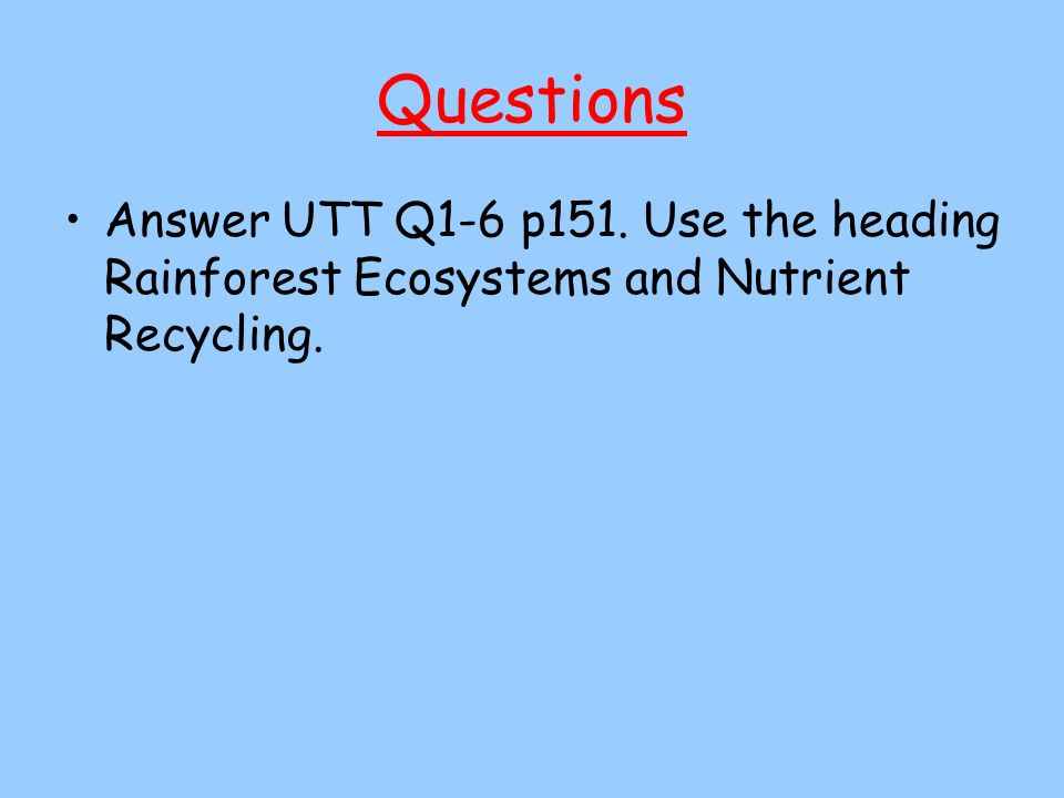 Questions Answer UTT Q1-6 p151. Use the heading Rainforest Ecosystems and Nutrient Recycling.