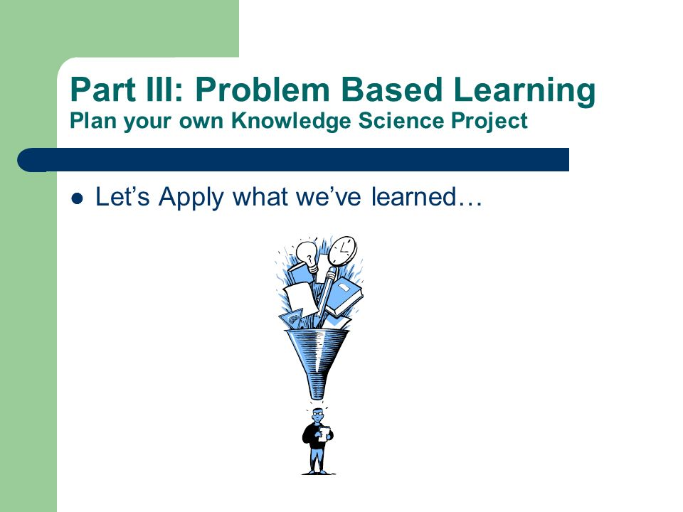 Part III: Problem Based Learning Plan your own Knowledge Science Project