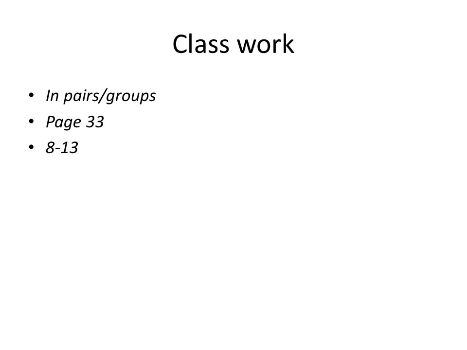 Class work In pairs/groups Page 33 8-13