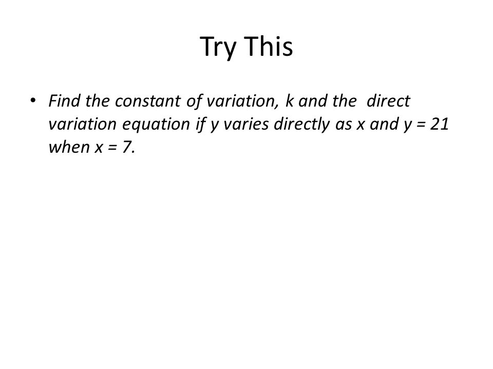 Try This Find the constant of variation, k and the direct variation equation if y varies directly as x and y = 21 when x = 7.