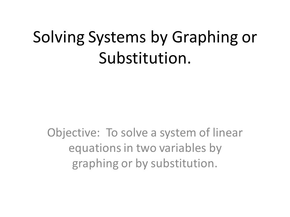 Solving Systems by Graphing or Substitution.