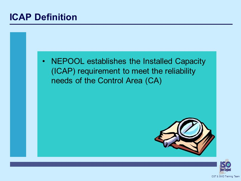 ICAP Definition NEPOOL establishes the Installed Capacity (ICAP) requirement to meet the reliability needs of the Control Area (CA)