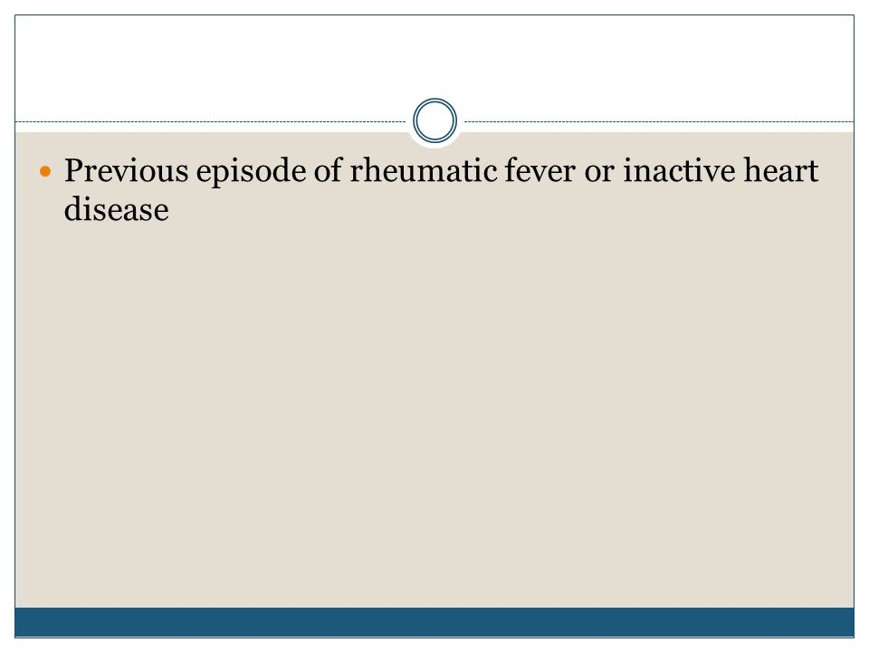 Previous episode of rheumatic fever or inactive heart disease