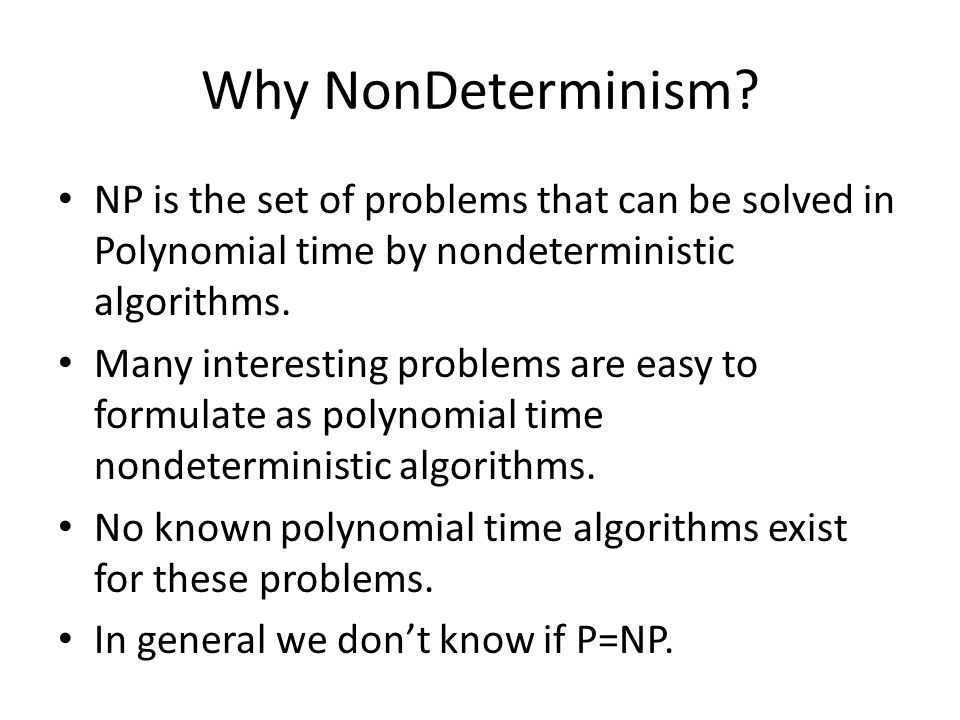Why NonDeterminism NP is the set of problems that can be solved in Polynomial time by nondeterministic algorithms.