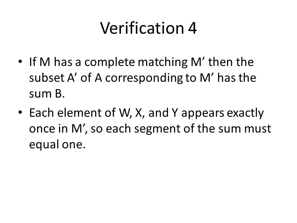 Verification 4 If M has a complete matching M' then the subset A' of A corresponding to M' has the sum B.