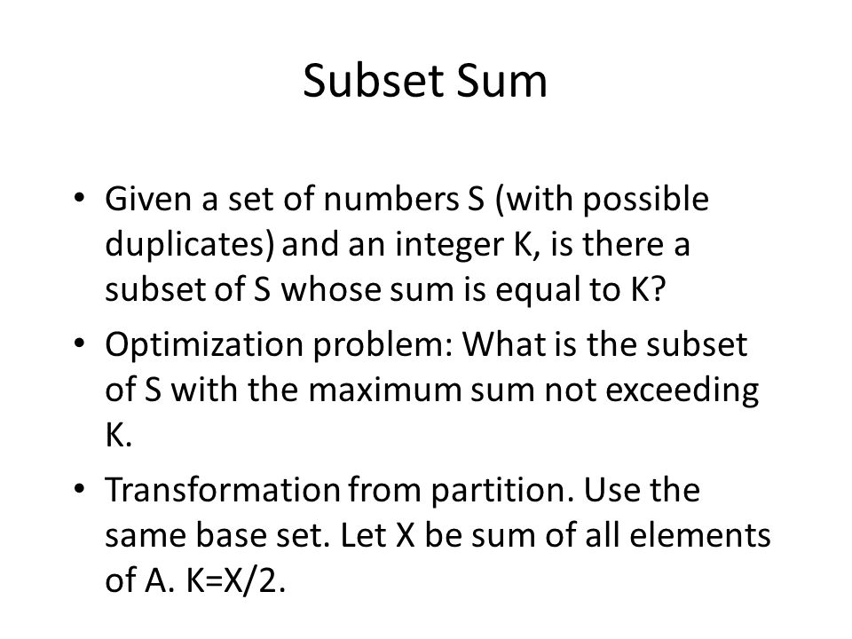 Subset Sum Given a set of numbers S (with possible duplicates) and an integer K, is there a subset of S whose sum is equal to K