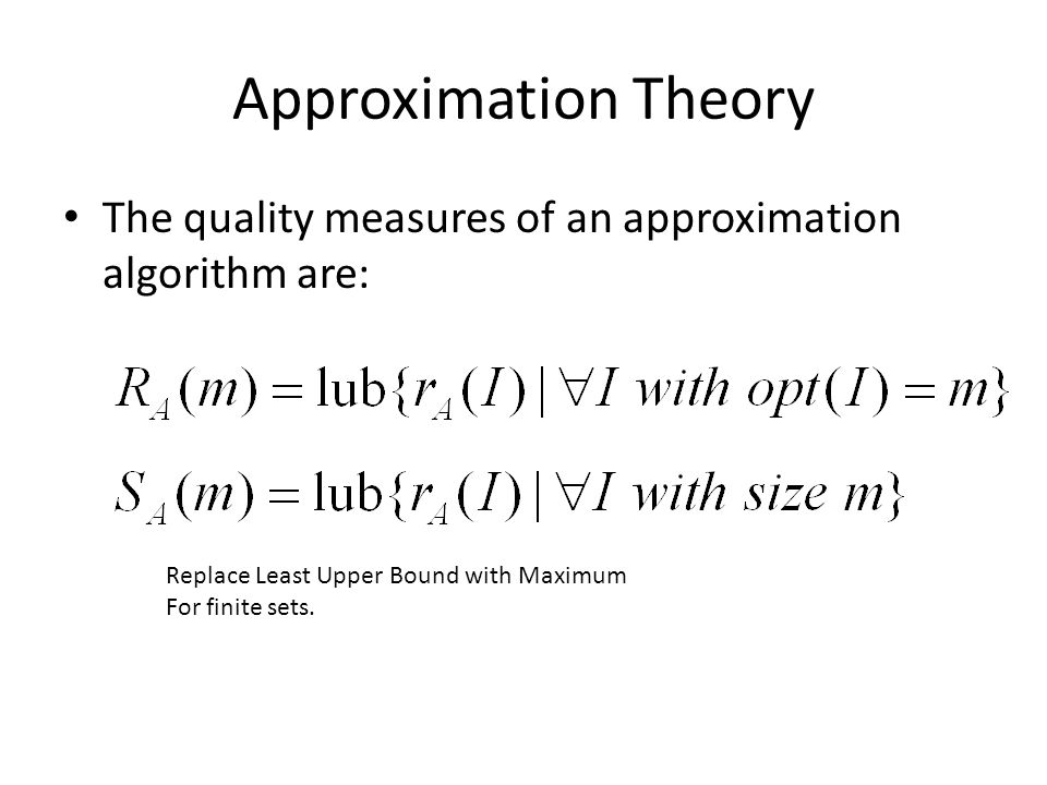Approximation Theory The quality measures of an approximation algorithm are: Replace Least Upper Bound with Maximum.