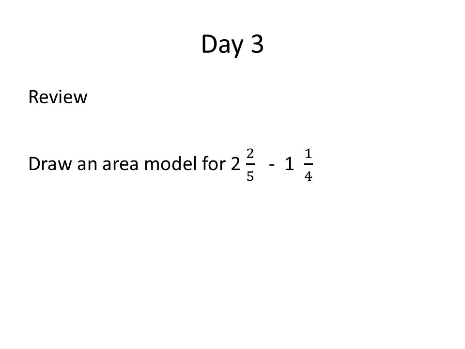 Day 3 Review Draw an area model for 2 2 5 - 1 1 4
