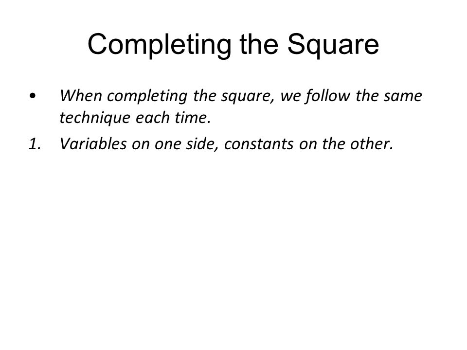 Completing the Square When completing the square, we follow the same technique each time.