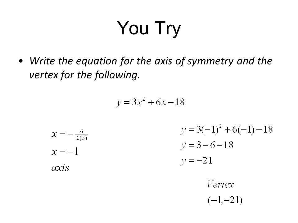 You Try Write the equation for the axis of symmetry and the vertex for the following.