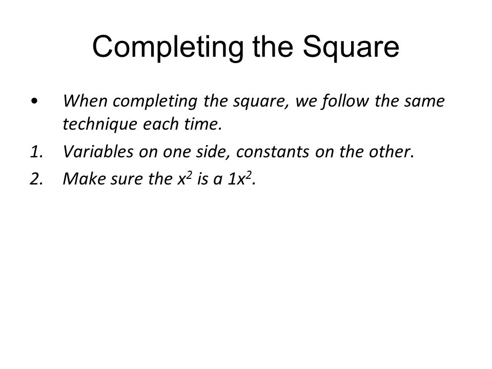 Completing the Square When completing the square, we follow the same technique each time. Variables on one side, constants on the other.