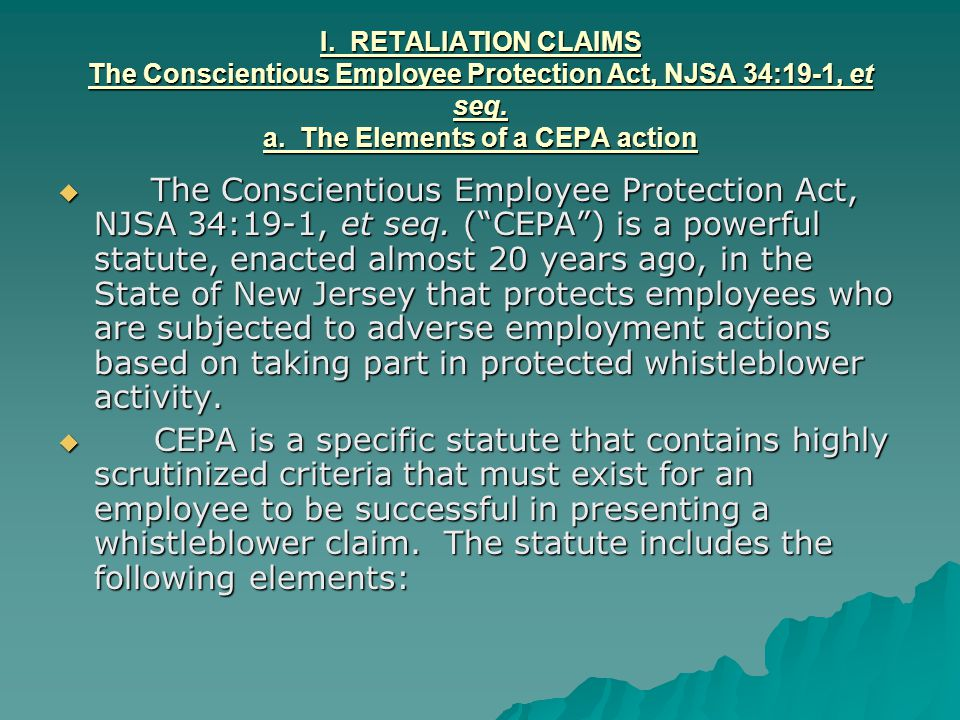 I. RETALIATION CLAIMS The Conscientious Employee Protection Act, NJSA 34:19-1, et seq. a. The Elements of a CEPA action
