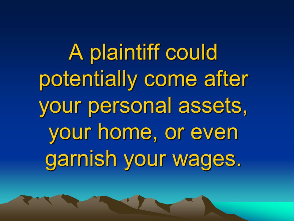 A plaintiff could potentially come after your personal assets, your home, or even garnish your wages.