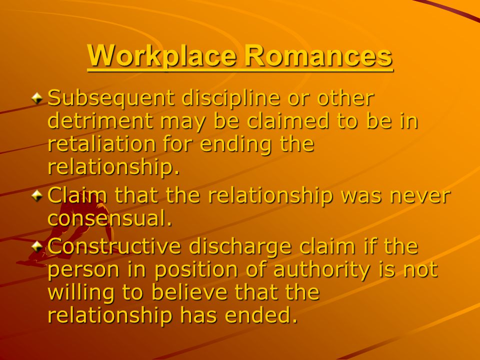 Workplace Romances Subsequent discipline or other detriment may be claimed to be in retaliation for ending the relationship.