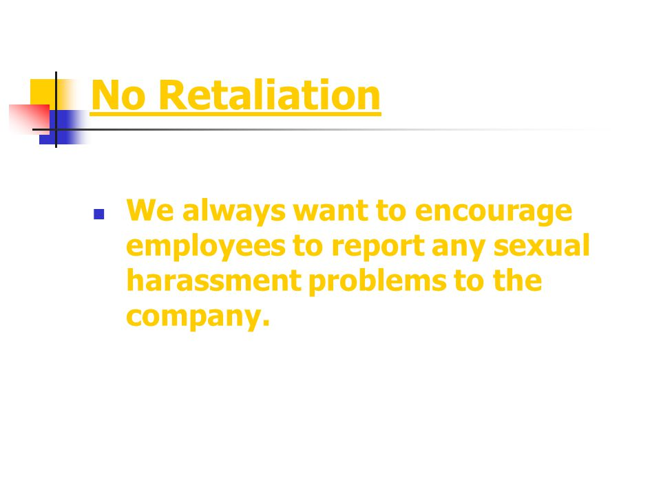 No Retaliation We always want to encourage employees to report any sexual harassment problems to the company.
