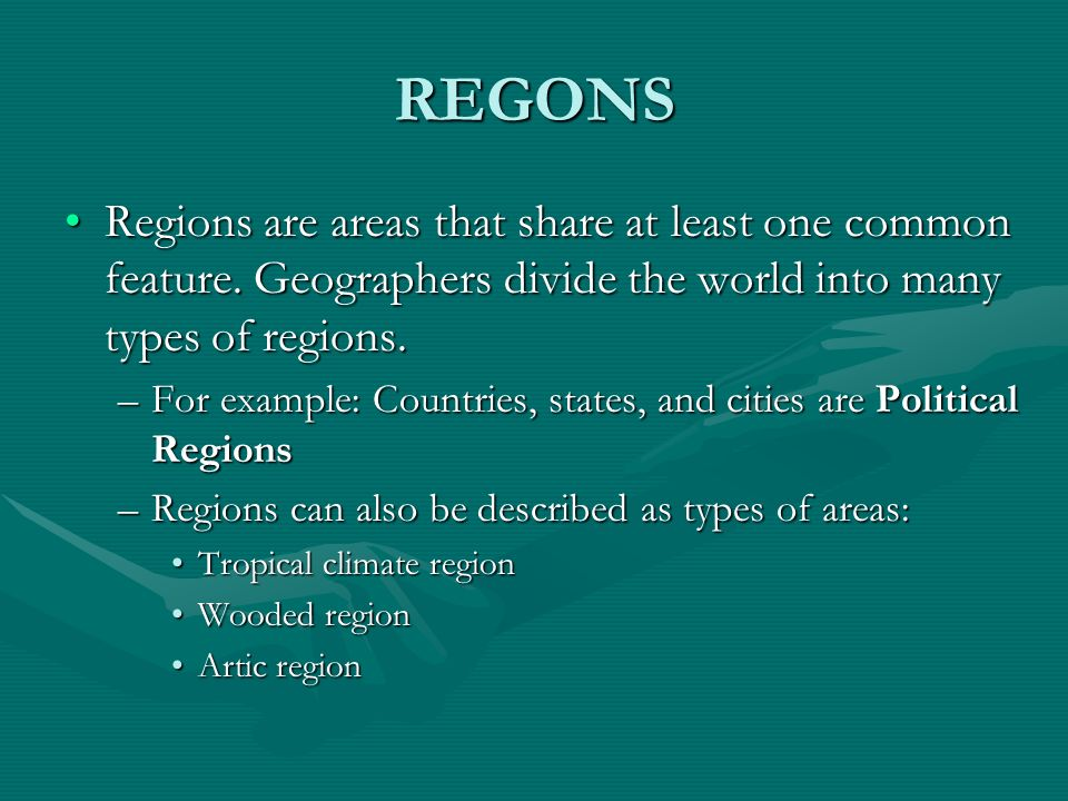 REGONS Regions are areas that share at least one common feature. Geographers divide the world into many types of regions.