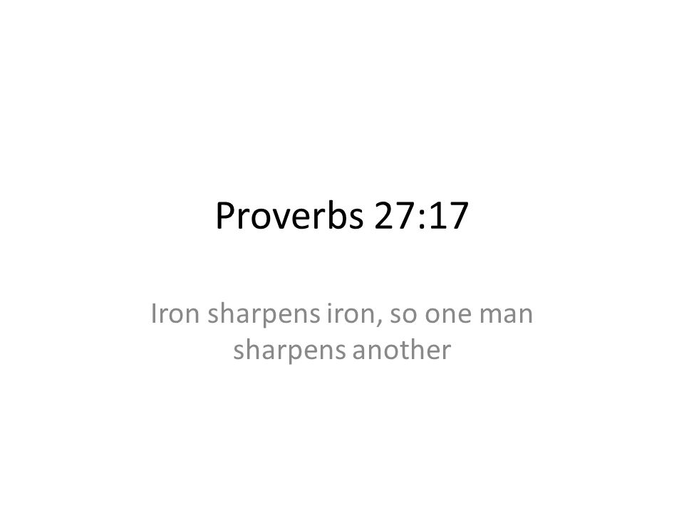 Iron sharpens iron, so one man sharpens another